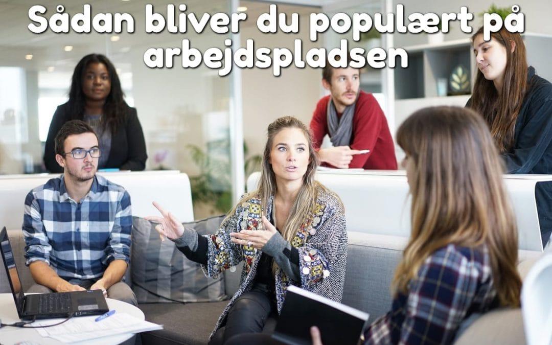 Sådan bliver du populært på arbejdspladsen