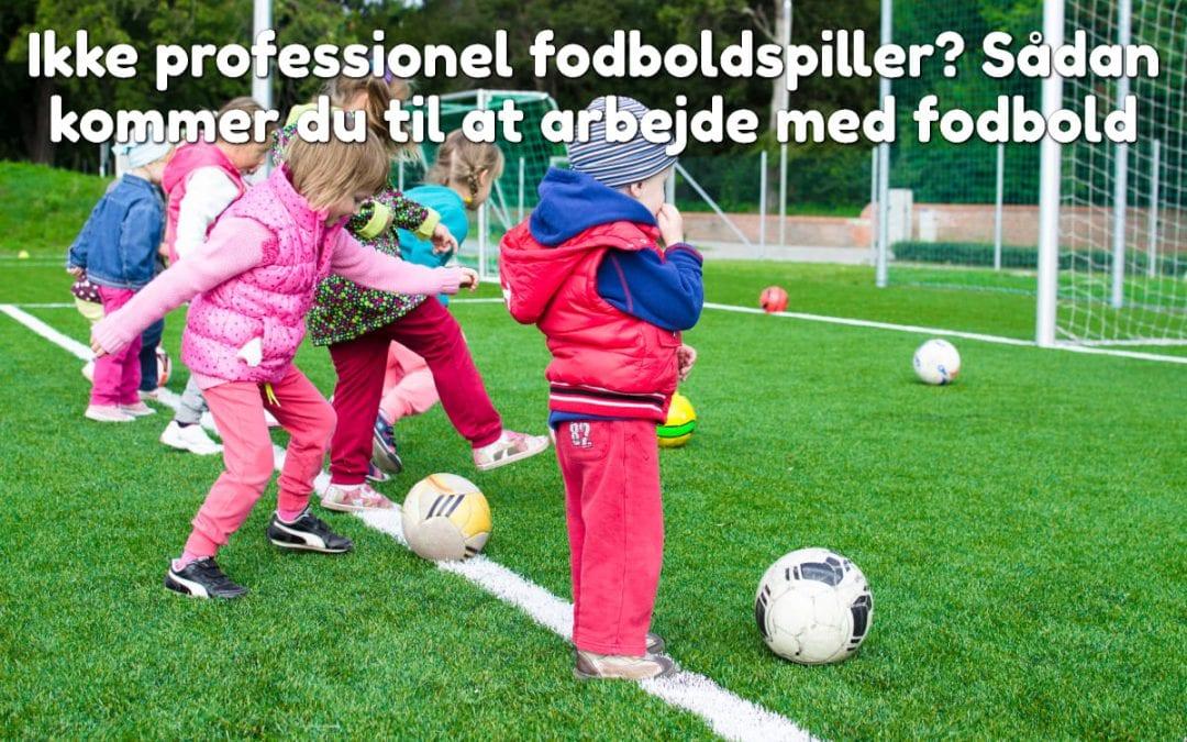 Ikke professionel fodboldspiller? Sådan kommer du til at arbejde med fodbold
