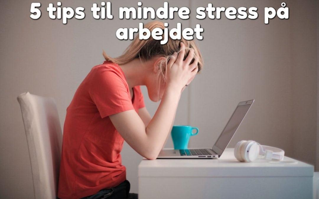 5 tips til mindre stress på arbejdet